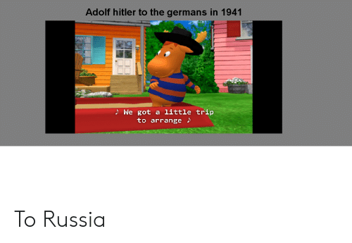 Hitler, Russia, and Dank Memes: Adolf hitler to the germans in 1941  We got a little trip  to arrange To Russia