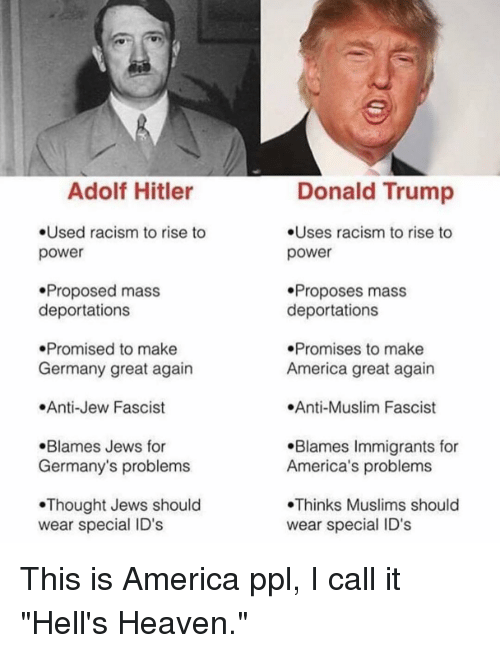 """America, Donald Trump, and Heaven: Adolf Hitler  .Used racism to rise to  power  .Proposed mass  deportations  Promised to make  Germany great again  .Anti-Jew Fascist  .Blames Jews for  Germany's problems  Thought Jews should  wear special ID's  Donald Trump  .Uses racism to rise to  power  Proposes mass  deportations  .Promises to make  America great again  .Anti-Muslim Fascist  .Blames Immigrants for  America's problems  Thinks Muslims should  wear special ID's This is America ppl, I call it """"Hell's Heaven."""""""