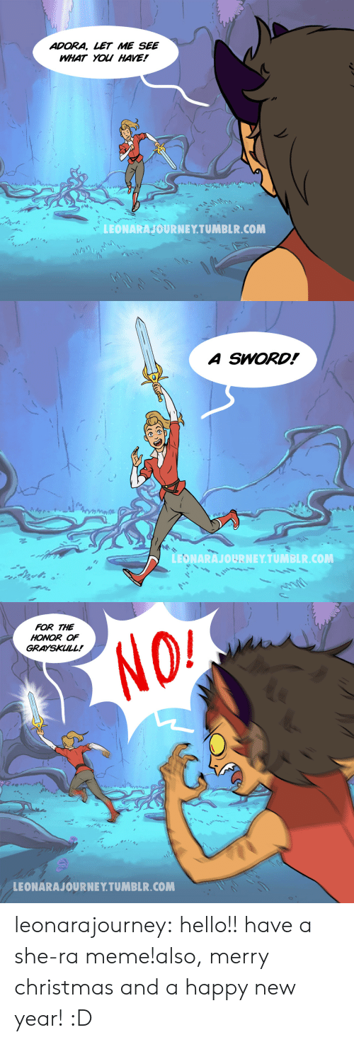 Christmas, Hello, and Meme: ADORA, LET ME SEE  WHAT YOU HAVE!  LEONARANOURNEYTUMBLR.COM   A SWORD!  LEONARAJOURNEY TUMBLR.COM   FOR THE  HONOR OF  GRAYSKULL!  LEONARAJOURNE Y TUMBLR.COM leonarajourney:  hello!! have a she-ra meme!also, merry christmas and a happy new year! :D