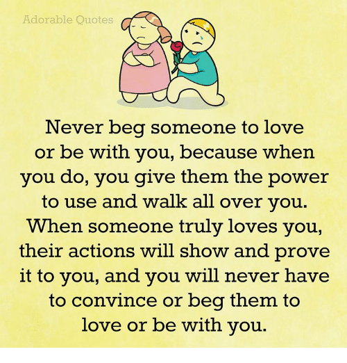 Adorable Quotes Never Beg Someone To Love Or Be With You Because
