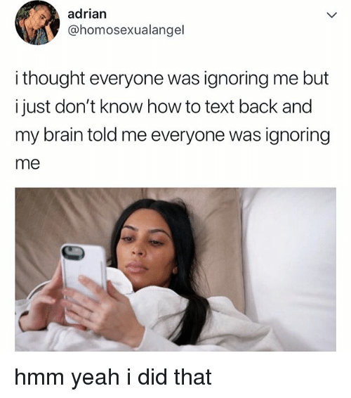Yeah, Brain, and How To: adrian  @homosexualangel  i thought everyone was ignoring me but  i just don't know how to text back and  my brain told me everyone was ignoring  me hmm yeah i did that
