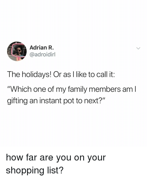 "Family, Shopping, and Relatable: Adrian R  @adroidirl  The holidays! Or as I like to call it:  ""Which one of my family members am l  gifting an instant pot to next?"" how far are you on your shopping list?"