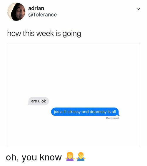 Relatable, How, and All: adrian  @Tolerance  how this week is going  are u ok  jus a lil stressy and depressy is all  Delivered oh, you know 🤷‍♀️🤷‍♂️
