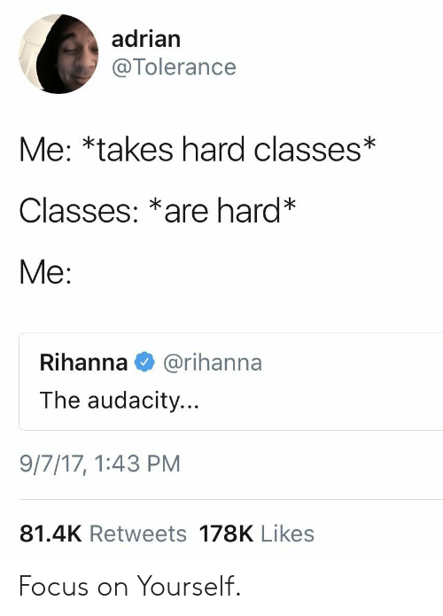 Rihanna, Audacity, and Focus: adrian  @Tolerance  Me: *takes hard classes*  Classes: *are hard*  Me:  Rihanna  @rihanna  The audacity...  9/7/17, 1:43 PM  81.4K Retweets 178K Likes Focus on Yourself.