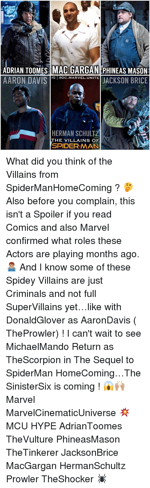 Hype, Memes, and Spider: ADRIAN TOOMES MAC GARGAN PHINEAS MASON  AARON DAVIScMARVELUNITE JACKSON BRICE  IG DC.MARVEL.UNITE  HERMAN SCHULTZ  THE VILLAINS OF  SPIDER-MAN What did you think of the Villains from SpiderManHomeComing ? 🤔 Also before you complain, this isn't a Spoiler if you read Comics and also Marvel confirmed what roles these Actors are playing months ago. 🤷🏽♂️ And I know some of these Spidey Villains are just Criminals and not full SuperVillains yet…like with DonaldGlover as AaronDavis ( TheProwler) ! I can't wait to see MichaelMando Return as TheScorpion in The Sequel to SpiderMan HomeComing…The SinisterSix is coming ! 😱🙌🏽 Marvel MarvelCinematicUniverse 💥 MCU HYPE AdrianToomes TheVulture PhineasMason TheTinkerer JacksonBrice MacGargan HermanSchultz Prowler TheShocker 🕷