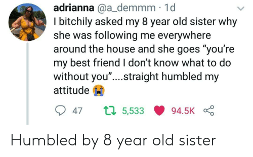 "Best Friend, Best, and House: adrianna @a_demmm 1d  I bitchily asked my 8 year old sister why  she was following me everywhere  around the house and she goes ""you're  my best friend I don't know what to do  without you"" ....straight humbled my  attitude  047 ロ5,533 94.5K Humbled by 8 year old sister"