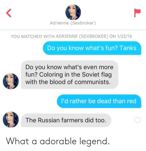 Russian, Soviet, and Adorable: Adrienne (Sexbroker)  YOU MATCHED WITH ADRIENNE (SEXBROKER) ON 1/22/19  Do you know what's fun? Tanks  Do you know what's even more  fun? Coloring in the Soviet flag  with the blood of communists.  I'd rather be dead than red  The Russian farmers did too What a adorable legend.