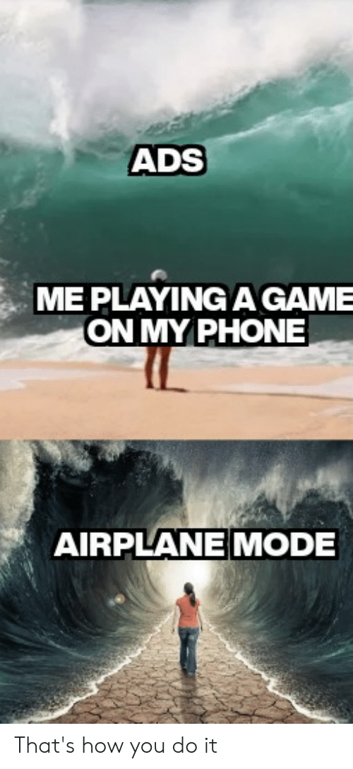 Phone, Airplane, and Game: ADS  ME PLAYING A GAME  ON MY PHONE  AIRPLANE MODE That's how you do it