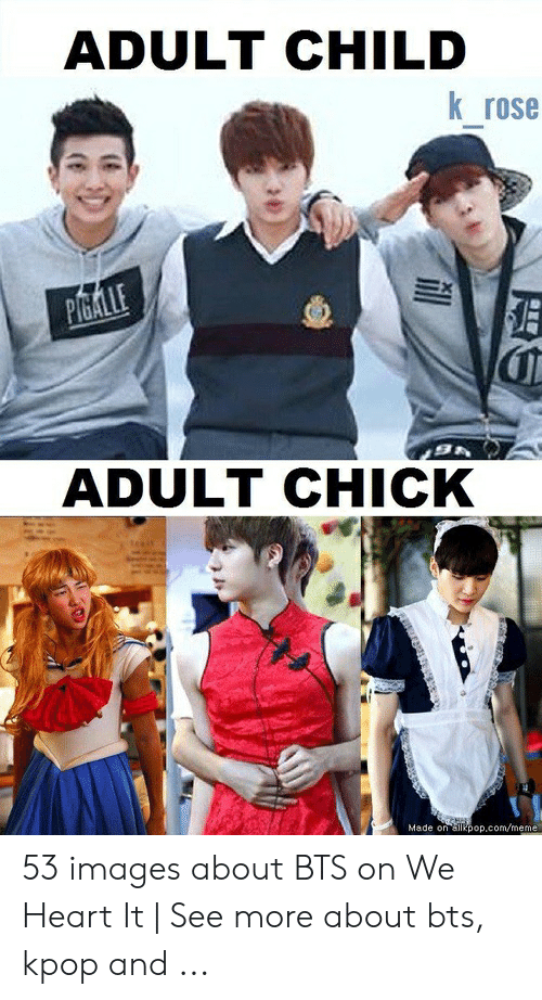 Meme, Heart, and Images: ADULT CHILD  K rose  ADULT CHICK  Made on ailkpop.com/meme 53 images about BTS on We Heart It | See more about bts, kpop and ...