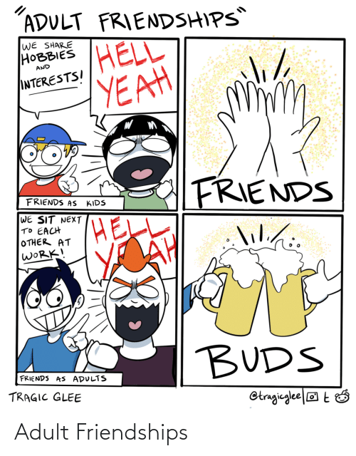 Friends, Yeah, and Work: ADULT FRIENDSHIPS  WE SHARE  НОВBIES  HELL  YEAH  AND  INTERESTSI  FRIENDS  FRIENDS AS  KIDS  WE SIT NEXT  TO EACH  OTHER AT  WORK!  lilihi.  lil./:  BUDS  FRIENDS AS ADULTS  TRAGIC GLEE  Otragieglee|® t Ó Adult Friendships
