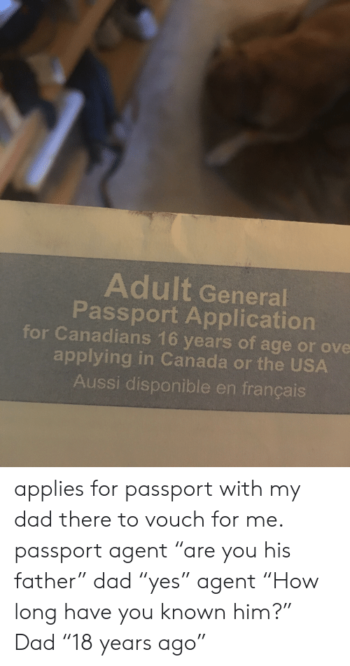 """Dad, Facepalm, and Canada: Adult General  Passport Application  for Canadians 16 years of age or ove  applying in Canada or the USA  Aussi disponible en français applies for passport with my dad there to vouch for me. passport agent """"are you his father"""" dad """"yes"""" agent """"How long have you known him?"""" Dad """"18 years ago"""""""