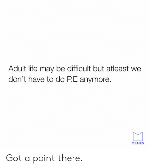 Dank, Life, and Memes: Adult life may be difficult but atleast we  don't have to do PE anymore  MEMES Got a point there.