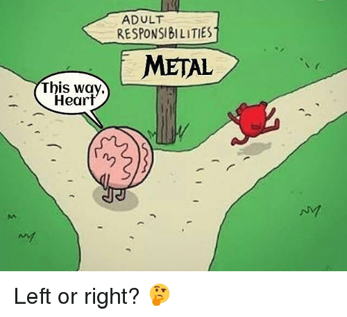 Memes, Heart, and Metal: ADULT  RESPONSIBILITIES  METAL  This way,  Heart  ny Left or right? 🤔