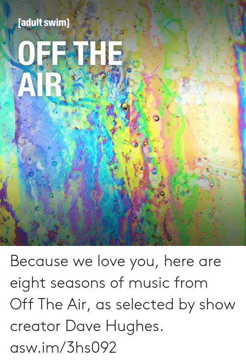 Dank, Love, and Music: [adult swim]  OFF THE  AIR Because we love you, here are eight seasons of music from Off The Air, as selected by show creator Dave Hughes. asw.im/3hs092