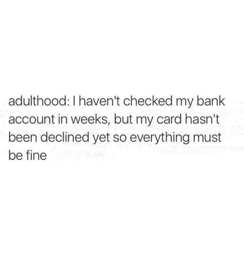 Memes, Bank, and Been: adulthood: haven't checked my bank  account in weeks, but my card hasn't  been declined yet so everything must  be fine