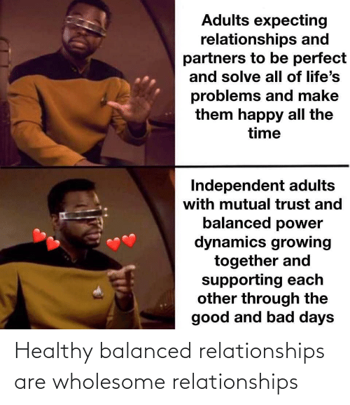 Bad, Relationships, and Good: Adults expecting  relationships and  partners to be perfect  and solve all of life's  problems and make  them happy all the  time  Independent adults  with mutual trust and  balanced power  dynamics growing  together and  supporting each  other through the  good and bad days Healthy balanced relationships are wholesome relationships