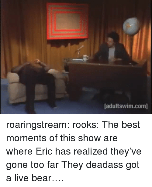 Tumblr, Bear, and Best: adultswim.com] roaringstream:  rooks:  The best moments of this show are where Eric has realized they've gone too far  They deadass got a live bear….