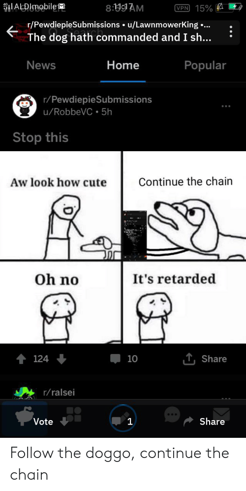 Cute, News, and Retarded: ADUmobile  8:9AM  VPN 15%  r/PewdiepieSubmissions u/LawnmowerKing  The dog hath commanded and I sh...  ...  Home  News  Popular  r/PewdiepieSubmissions  u/RobbeVC 5h  Stop this  Aw look how cute  Continue the chain  Oh no  It's retarded  T Share  124  10  r/ralsei  Share  Vote  1 Follow the doggo, continue the chain