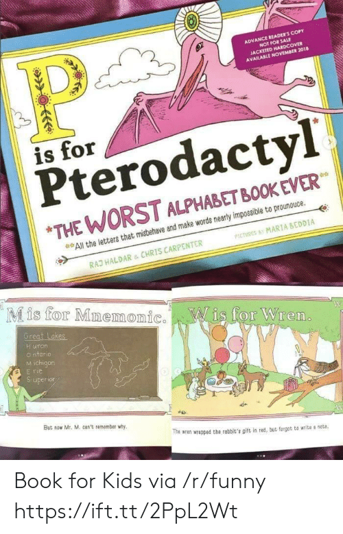 """Funny, The Worst, and Alphabet: ADVANCE READER'S COPY  NOT FOR SALE  JACKETED HARDCOVER  AVAILABLE NOVEMBER 2018  is for  Pterodactyl  """"THE WORST ALPHABET BOOK EVER  All the letters that misbehave and make words nearly impossible to prounouce.  PICTURES MARIA BEDDIA  RAD HALDAR & CHRIS CARPENTER  Mis for MmemonicWis for Wren.  Great Lakes  Huron  o ntario  M ichigan  But now Mr, M. can't remember why  do  The wren wrapped the rabbit's git in rad, but forgot to writa s note Book for Kids via /r/funny https://ift.tt/2PpL2Wt"""