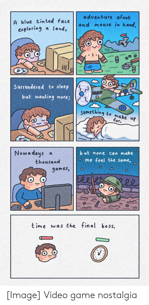 Nostalgia, Blue, and Game: adventure afoot  A blue tinted face  exploring a land,  and mouse in hand  Surrendered to sleep  but wanting more;  O  Something to wake up  for.  but none can make  Nowa days  a  o me feel the same,  thousand  games,  2eetes  t ime was the final bo ss.  QDD [Image] Video game nostalgia