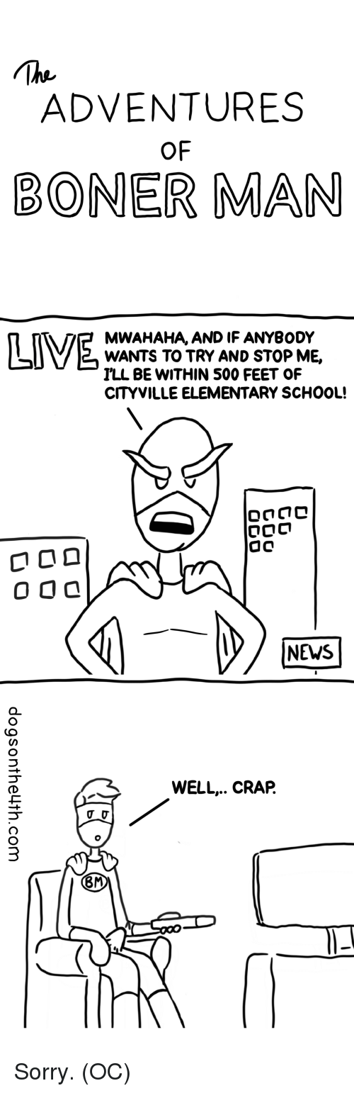 News, School, and Sorry: ADVENTURES  OF  BONER MAN  MWAHAHA, AND IF ANYBODY  WANTS TO TRY AND STOP ME,  ILL BE WITHIN 500 FEET OF  CITYVILLE ELEMENTARY SCHOOL!  NEWS  WELL.. CRAP.  8M Sorry. (OC)