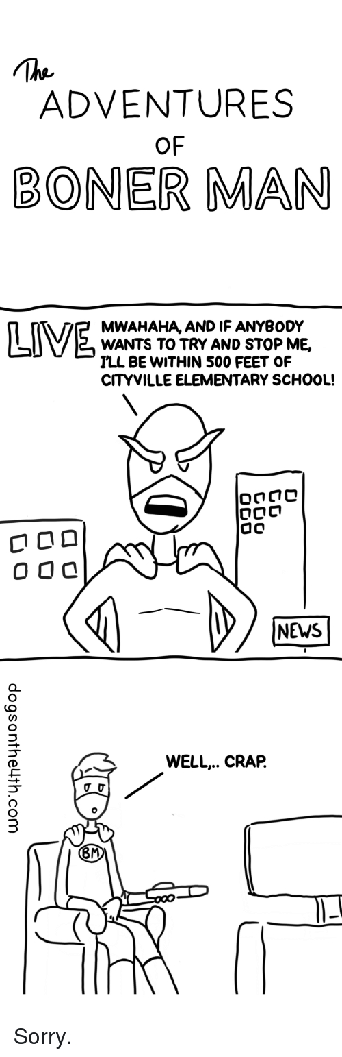 Funny, News, and School: ADVENTURES  OF  BONER MAN  MWAHAHA, AND IF ANYBODY  WANTS TO TRY AND STOP ME,  ILL BE WITHIN 500 FEET OF  CITYVILLE ELEMENTARY SCHOOL!  NEWS  WELL.. CRAP.  8M Sorry.