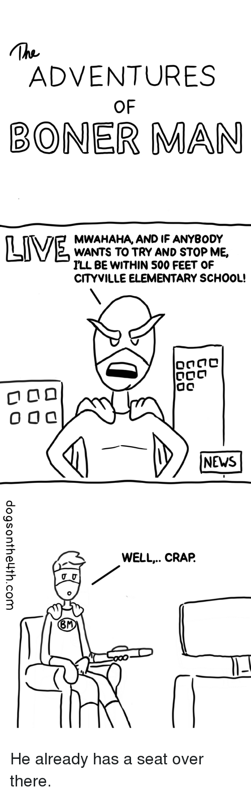 News, School, and Elementary: ADVENTURES  OF  BONER MAN  MWAHAHA, AND IF ANYBODY  WANTS TO TRY AND STOP ME,  ILL BE WITHIN 500 FEET OF  CITYVILLE ELEMENTARY SCHOOL!  NEWS  WELL.. CRAP.  8M He already has a seat over there.
