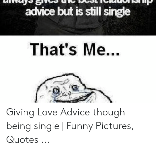 Advice but Is Still Single That\'s Me Giving Love Advice ...