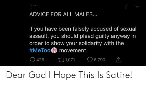 Advice, God, and Hope: ADVICE FOR ALL MALES...  If you have been falsely accused of sexual  assault, you should plead guilty anyway in  order to show your solidarity with the  #MeToo movement.  6,790  426  1,071 Dear God I Hope This Is Satire!