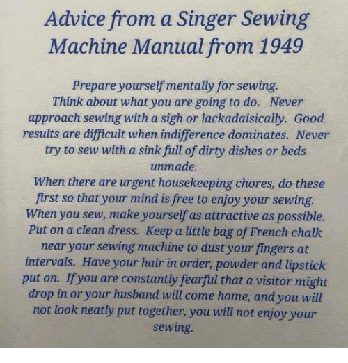 Advice, Dirty, and Dress: Advice from a Singer Sewing  Machine Manual from 1949  Prepare yourself mentally for sewing.  Think about what you are going to do. Never  approach sewing with a sigh or lackadaisically. Good  results are difficult when indifference dominates. Never  try to sew with a sink full of dirty dishes or beds  unmade.  When there are urgent housekeeping chores, do these  first so that your mind is free to enjoy your sewing.  When you sew, make yourself as attractive as possible.  Put on a clean dress. Keep a little bag of French chalk  near your sewing machine to dust your fingers at  intervals. Have your hair in order, powder and lipstick  put on. If you are constantly fearful that a visitor might  drop in or your husband will come home, and you will  not look neatly put together, you will not enjoy your  sewing.