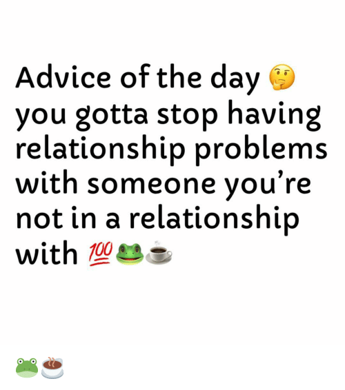 Advice of the Day You Gotta Stop Having Relationship Problems With