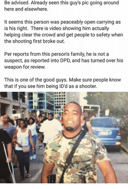 Dank, Family, and Shooters: advised. Already seen this guy's pic going around  here and elsewhere.  It seems this person was peaceably open carrying as  is his right. There is video showing him actually  helping clear the crowd and get people to safety when  the shooting first broke out  Per reports from this person's family, he is not a  suspect, as reported into DPD, and has turned over his  weapon for review.  This is one of the good guys. Make sure people know  that if you see him being ID'd as a shooter.