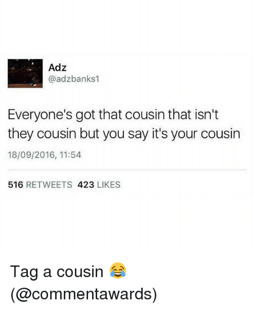 Memes, 🤖, and Got: Adz  @adzbanks1  Everyone's got that cousin that isn't  they cousin but you say it's your cousin  18/09/2016, 11:54  516 RETWEETS 423 LIKES Tag a cousin 😂 (@commentawards)