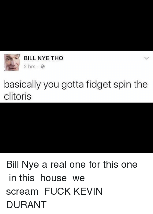 Bill Nye, Funny, and Kevin Durant: AE BILL NYE THO  2 hrs  basically you gotta fidget spin the  clitoris Bill Nye a real one for this one┏┓ ┃┃╱╲ in this ┃╱╱╲╲ house ╱╱╭╮╲╲ we ▔▏┗┛▕▔ scream ╱▔▔▔▔▔▔▔▔▔▔╲ FUCK KEVIN DURANT ╱╱┏┳┓╭╮┏┳┓ ╲╲ ▔▏┗┻┛┃┃┗┻┛▕▔