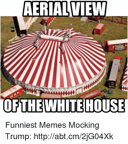 Memes, 🤖, and Funniest: AERIAL VIEW  OF THE WHITEHOUSE Funniest Memes Mocking Trump: http://abt.cm/2jG04Xk