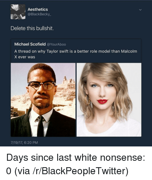 Blackpeopletwitter, Malcolm X, and Taylor Swift: Aesthetics  @BlackBecky_  Delete this bullshit.  Michael Scofield @YourAboo  A thread on why Taylor swift is a better role model than Malcolm  X ever was  7/19/17, 6:20 PM <p>Days since last white nonsense: 0 (via /r/BlackPeopleTwitter)</p>