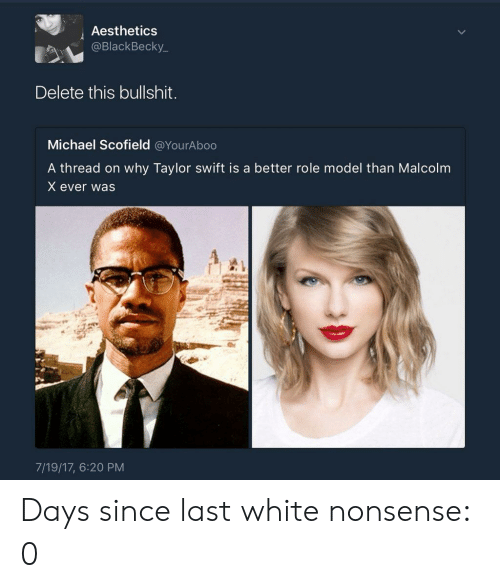 Malcolm X, Taylor Swift, and Michael: Aesthetics  @BlackBecky_  Delete this bullshit.  Michael Scofield @YourAboo  A thread on why Taylor swift is a better role model than Malcolm  X ever was  7/19/17, 6:20 PM Days since last white nonsense: 0