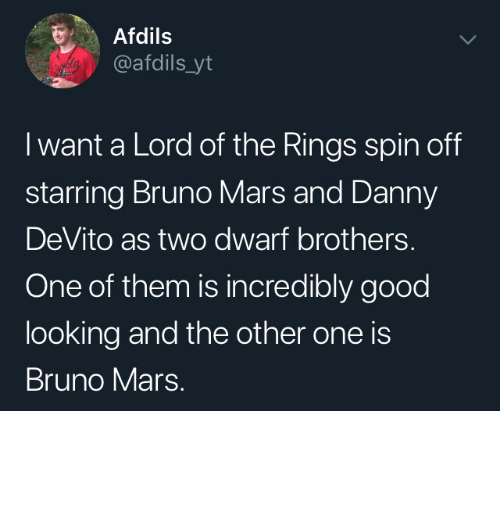 Bruno Mars, Dank, and Memes: Afdils  @afdils_yt  I want a Lord of the Rings spin off  starring Bruno Mars and Danny  DeVito as two dwarf brothers.  One of them is incredibly good  looking and the other one is  Bruno Mars. I would watch that by Wikabeaux MORE MEMES
