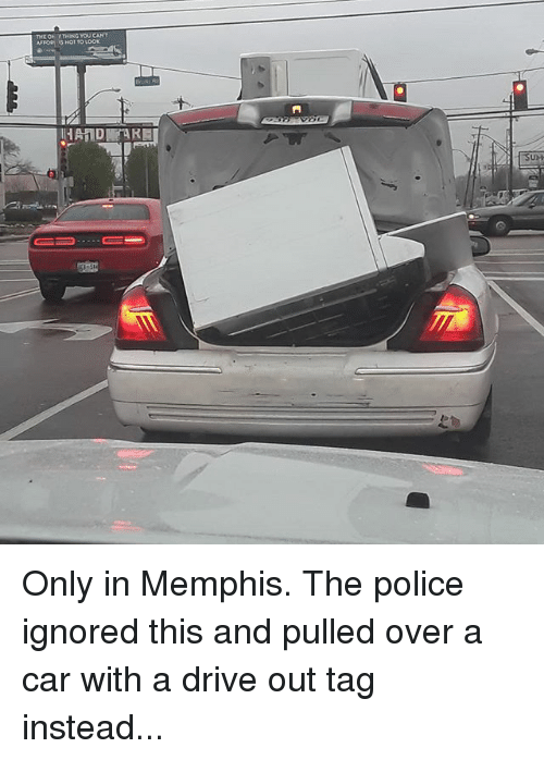 Memes, Police, and Drive: AFFO  HOT TO LOOK  UM Only in Memphis. The police ignored this and pulled over a car with a drive out tag instead...