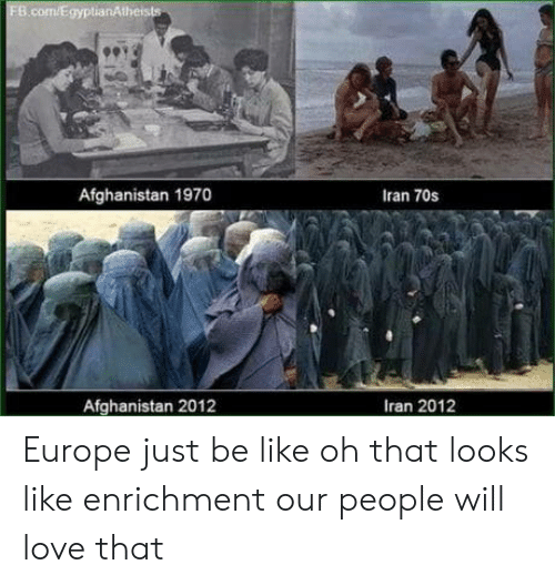Be Like, Love, and Afghanistan: Afghanistan 1970  Iran 70s  Afghanistan 2012  Iran 2012 Europe just be like oh that looks like enrichment our people will love that