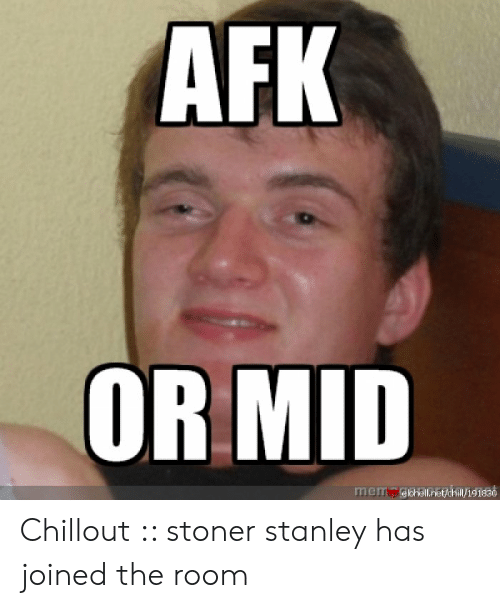 AFK OR MID Mery Elohellnetchill191830 Chillout Stoner Stanley Has