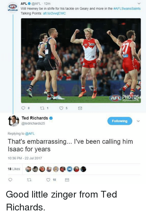Af, Ted, and Good: AFL @AFL 12m  Will Heeney be in strife for his tackle on Geary and more in the #AFLSwansSaints  Talking Points: af to/2vqEWC  AFL  AFD PHOTOS  Ted Richards  @tedrichards25  Following  Replying to @AFL  That's embarrassing... I've been calling him  Isaac for years  10:36 PM-22 Jul 2017  18 Likes  O 18 Good little zinger from Ted Richards.