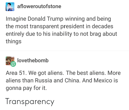 Donald Trump, China, and Aliens: afloweroutofstone  Imagine Donald Trump winning and being  the most transparent president in decades  entirely due to his inability to not brag about  things  lovethebomb  Area 51. We got aliens. The best aliens. More  aliens than Russia and China. And Mexico is  gonna pay for it Transparency