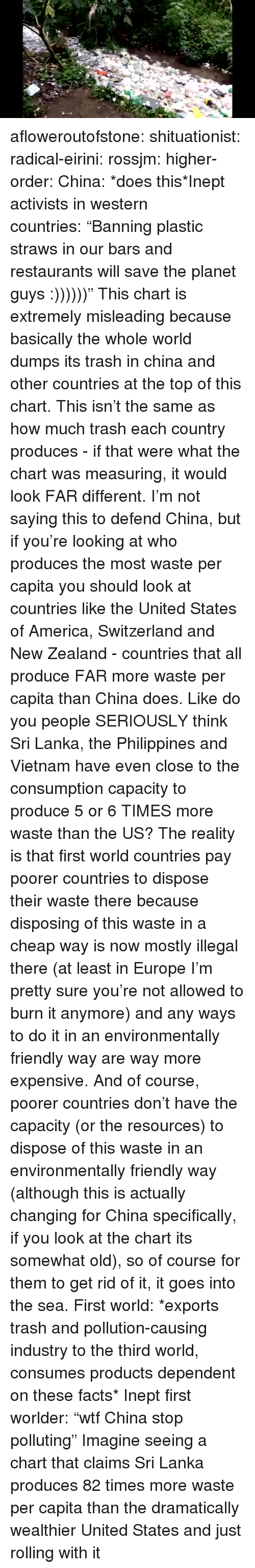 "America, Facts, and Trash: afloweroutofstone:  shituationist:  radical-eirini:  rossjm:  higher-order:  China: *does this*Inept activists in western countries: ""Banning plastic straws in our bars and restaurants will save the planet guys :))))))""  This chart is extremely misleading because basically the whole world dumps its trash in china and other countries at the top of this chart. This isn't the same as how much trash each country produces - if that were what the chart was measuring, it would look FAR different. I'm not saying this to defend China, but if you're looking at who produces the most waste per capita you should look at countries like the United States of America, Switzerland and New Zealand - countries that all produce FAR more waste per capita than China does. Like do you people SERIOUSLY think Sri Lanka, the Philippines and Vietnam have even close to the consumption capacity to produce 5 or 6 TIMES more waste than the US? The reality is that first world countries pay poorer countries to dispose their waste there because disposing of this waste in a cheap way is now mostly illegal there (at least in Europe I'm pretty sure you're not allowed to burn it anymore) and any ways to do it in an environmentally friendly way are way more expensive. And of course, poorer countries don't have the capacity (or the resources) to dispose of this waste in an environmentally friendly way (although this is actually changing for China specifically, if you look at the chart its somewhat old), so of course for them to get rid of it, it goes into the sea.  First world: *exports trash and pollution-causing industry to the third world, consumes products dependent on these facts* Inept first worlder: ""wtf China stop polluting""  Imagine seeing a chart that claims Sri Lanka produces 82 times more waste per capita than the dramatically wealthier United States and just rolling with it"
