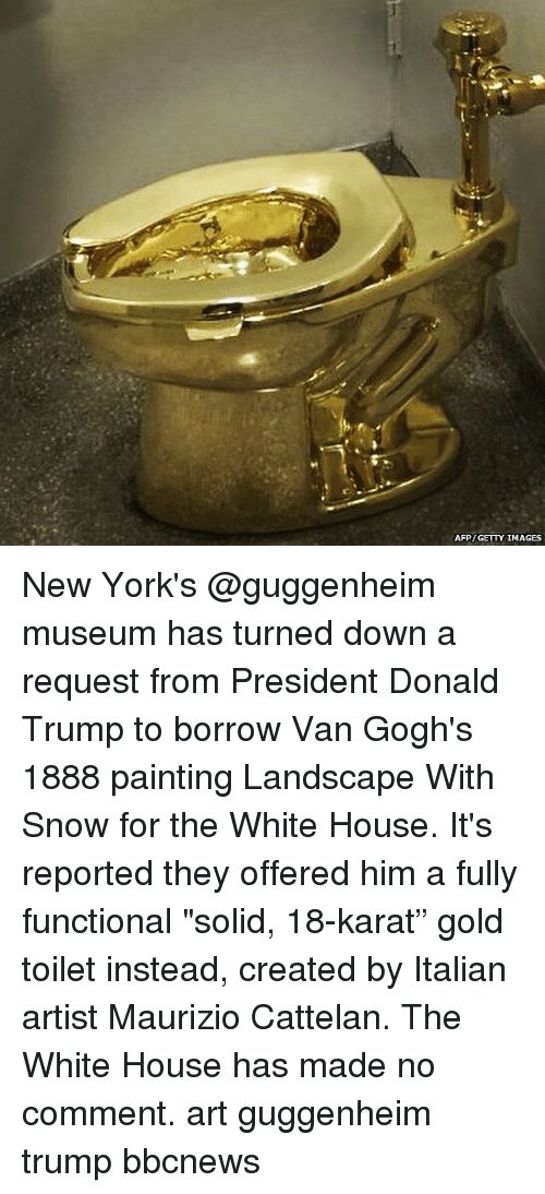 "Donald Trump, Memes, and White House: AFP GETTY IMAGES New York's @guggenheim museum has turned down a request from President Donald Trump to borrow Van Gogh's 1888 painting Landscape With Snow for the White House. It's reported they offered him a fully functional ""solid, 18-karat"" gold toilet instead, created by Italian artist Maurizio Cattelan. The White House has made no comment. art guggenheim trump bbcnews"
