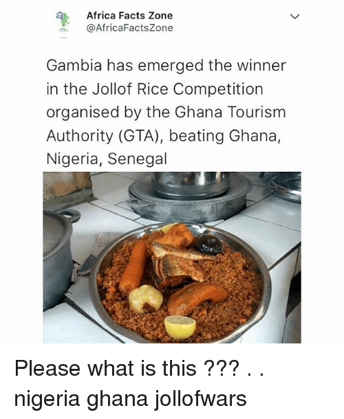 Africa, Facts, and Memes: Africa Facts Zone  @AfricaFactsZone  Gambia has emerged the winner  in the Jollof Rice Competition  organised by the Ghana Tourism  Authority (GTA), beating Ghana,  Nigeria, Senegal Please what is this ??? . . nigeria ghana jollofwars