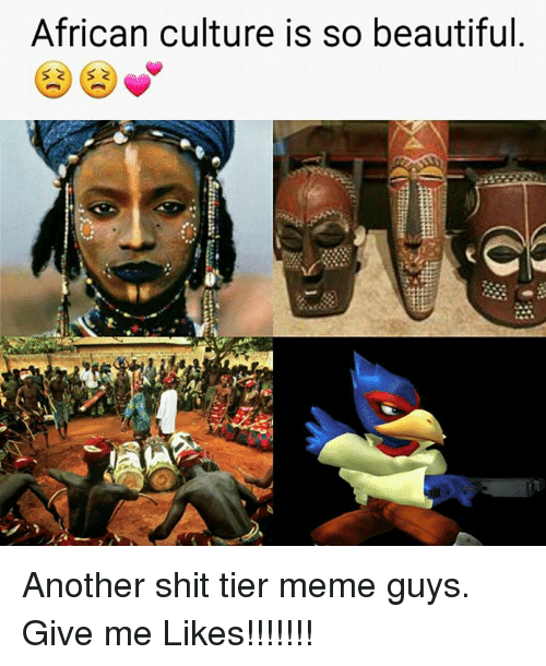 african culture is so beautiful another shit tier meme guys 11655607 african culture is so beautiful another shit tier meme guys give