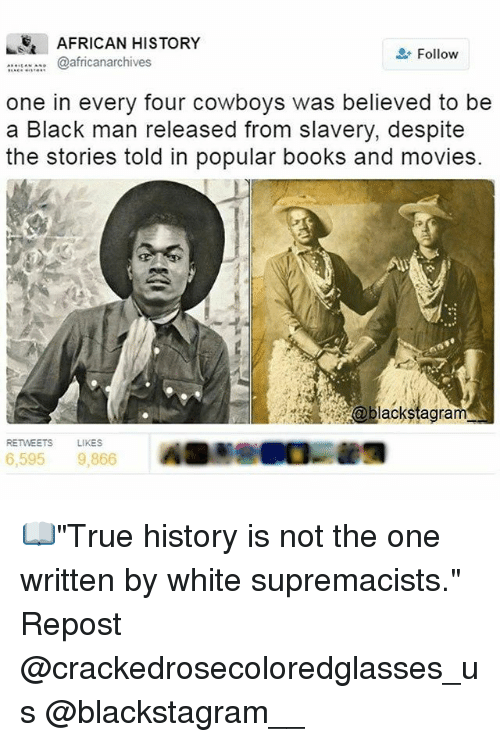 """Books, Dallas Cowboys, and Memes: AFRICAN HISTORY  Follow  @africanarchives  one in every four cowboys was believed to be  a Black man released from slavery, despite  the stories told in popular books and movies.  oblackstagram  RETWEETS  LIKES  6,595 9,866 📖""""True history is not the one written by white supremacists."""" Repost @crackedrosecoloredglasses_us @blackstagram__"""