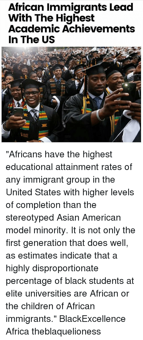 "Africa, Asian, and Children: African Immigrants Lead  With The Highest  Academic Achievements  In The US ""Africans have the highest educational attainment rates of any immigrant group in the United States with higher levels of completion than the stereotyped Asian American model minority. It is not only the first generation that does well, as estimates indicate that a highly disproportionate percentage of black students at elite universities are African or the children of African immigrants."" BlackExcellence Africa theblaquelioness"