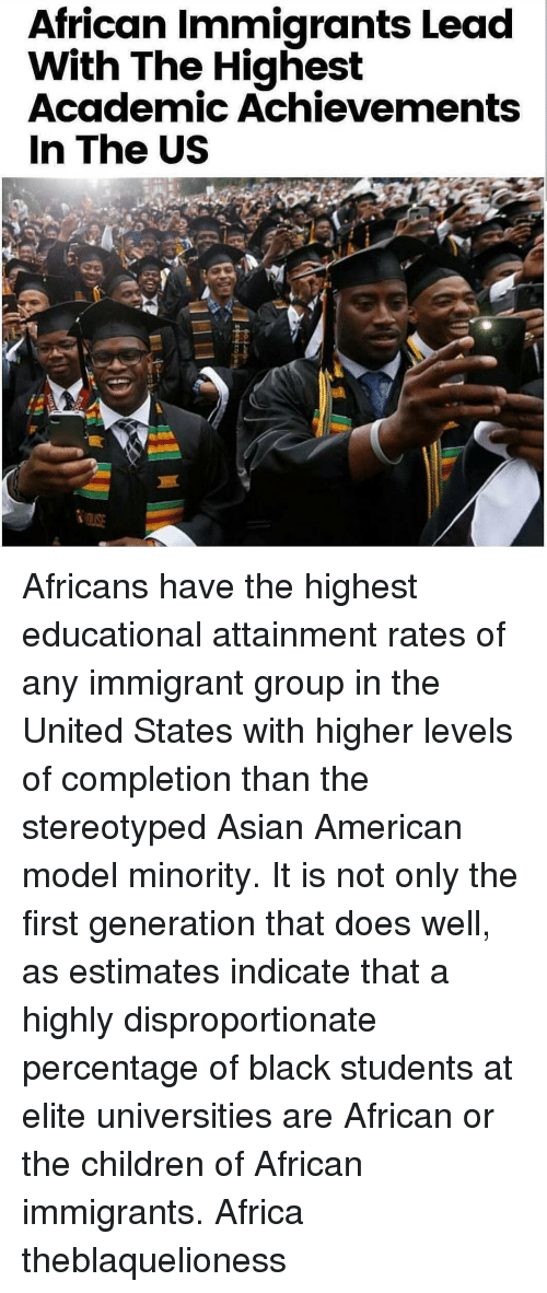 Africa, Asian, and Children: African Immigrants Lead  With The Highest  Academic Achievements  In The US Africans have the highest educational attainment rates of any immigrant group in the United States with higher levels of completion than the stereotyped Asian American model minority. It is not only the first generation that does well, as estimates indicate that a highly disproportionate percentage of black students at elite universities are African or the children of African immigrants. Africa theblaquelioness